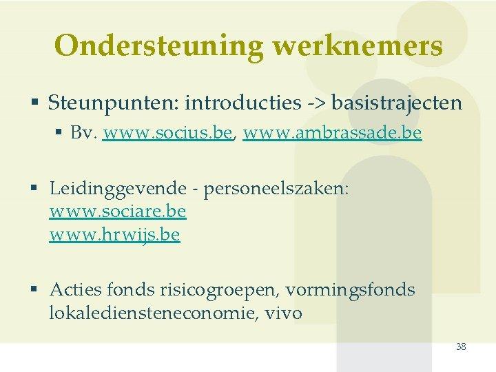 Ondersteuning werknemers § Steunpunten: introducties -> basistrajecten § Bv. www. socius. be, www. ambrassade.