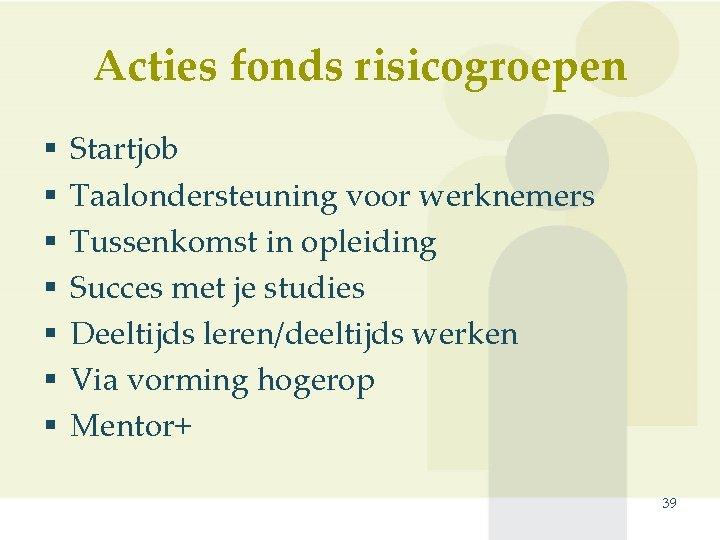 Acties fonds risicogroepen § § § § Startjob Taalondersteuning voor werknemers Tussenkomst in opleiding