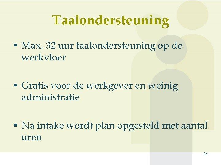 Taalondersteuning § Max. 32 uur taalondersteuning op de werkvloer § Gratis voor de werkgever