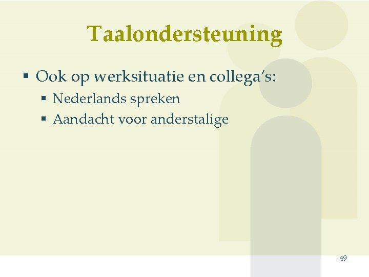 Taalondersteuning § Ook op werksituatie en collega's: § Nederlands spreken § Aandacht voor anderstalige
