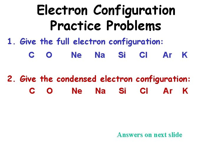 Electron Configuration Practice Problems 1. Give the full electron configuration: C O Ne Na