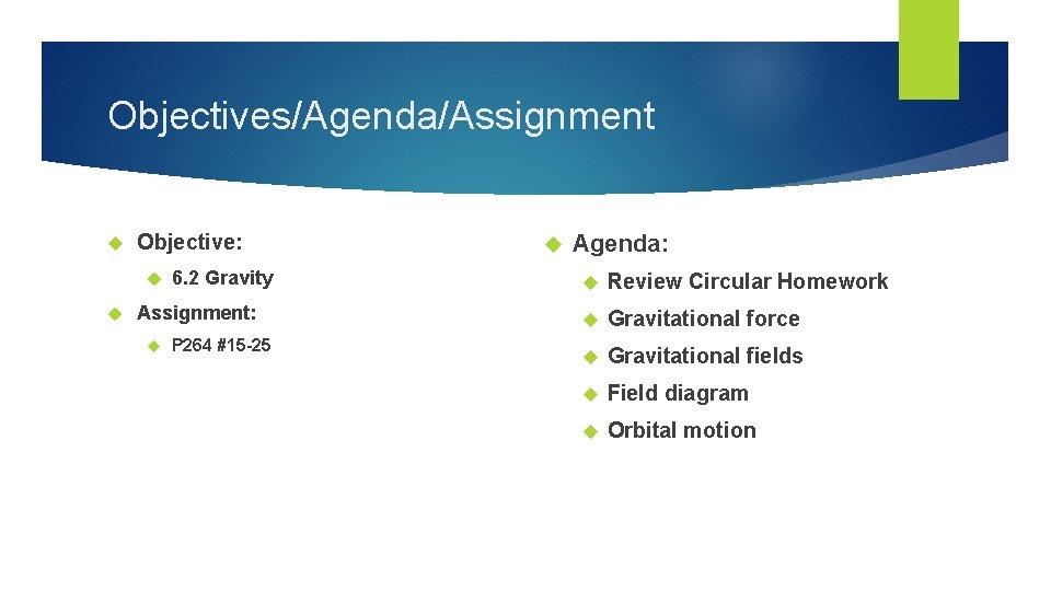 Objectives/Agenda/Assignment Objective: 6. 2 Gravity Assignment: P 264 #15 -25 Agenda: Review Circular Homework
