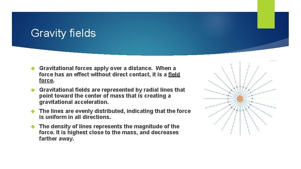 Gravity fields Gravitational forces apply over a distance. When a force has an effect