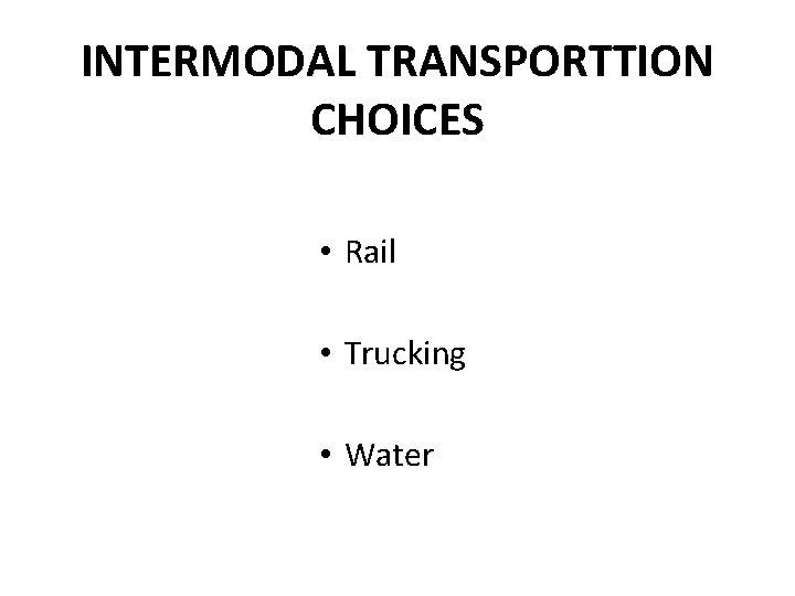 INTERMODAL TRANSPORTTION CHOICES • Rail • Trucking • Water