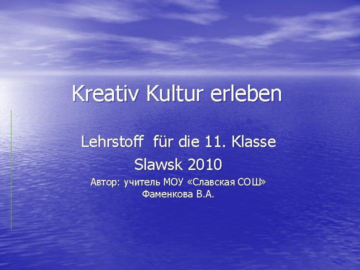 Kreativ Kultur erleben Lehrstoff für die 11. Klasse Slawsk 2010 Автор: учитель МОУ «Славская