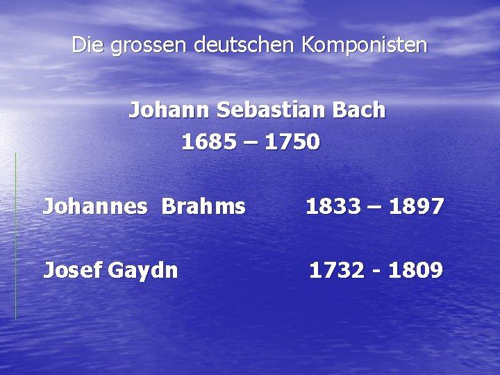 Die grossen deutschen Komponisten Johann Sebastian Bach 1685 – 1750 Johannes Brahms 1833 –