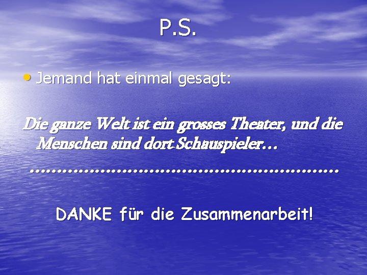 P. S. • Jemand hat einmal gesagt: Die ganze Welt ist ein grosses Theater,