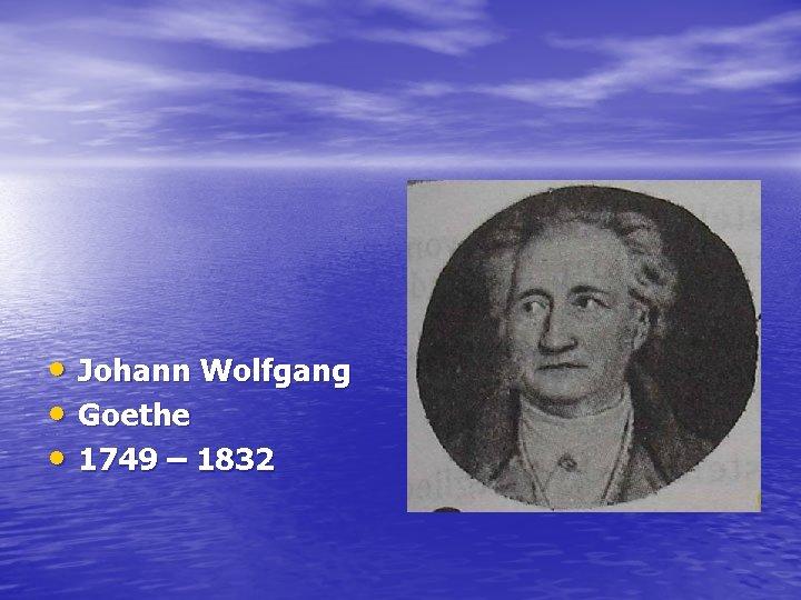 • Johann Wolfgang • Goethe • 1749 – 1832