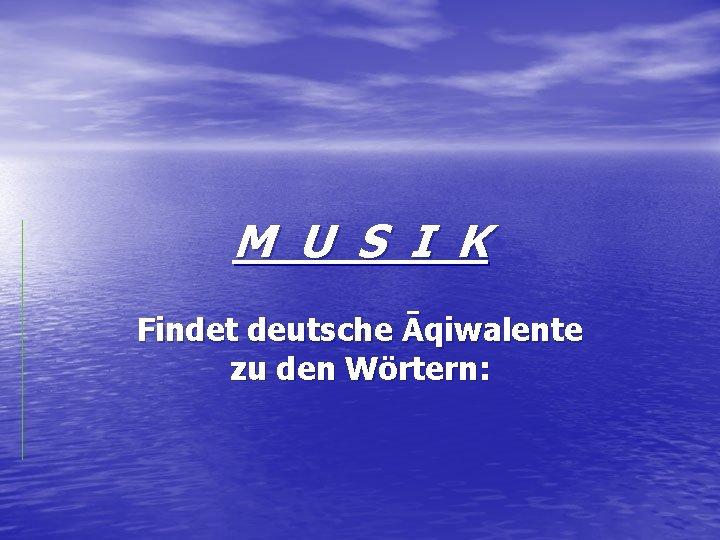 M U S I K Findet deutsche Āqiwalente zu den Wörtern: