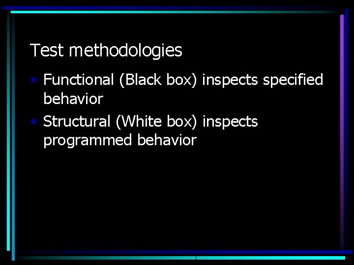 Test methodologies • Functional (Black box) inspects specified behavior • Structural (White box) inspects