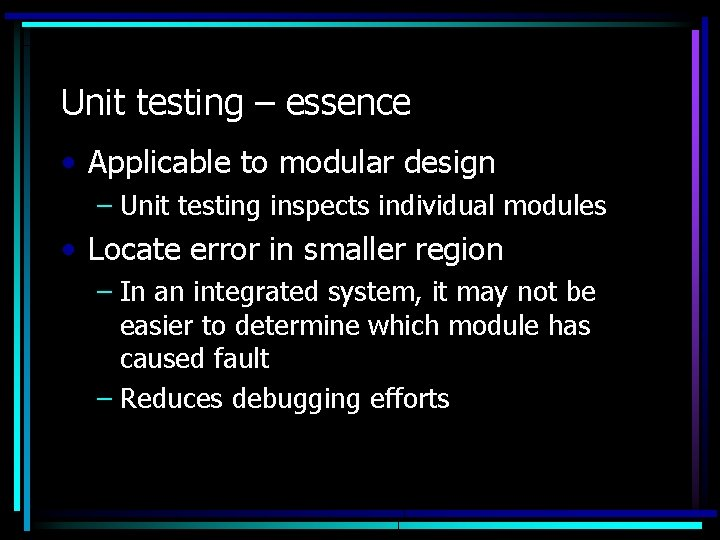 Unit testing – essence • Applicable to modular design – Unit testing inspects individual