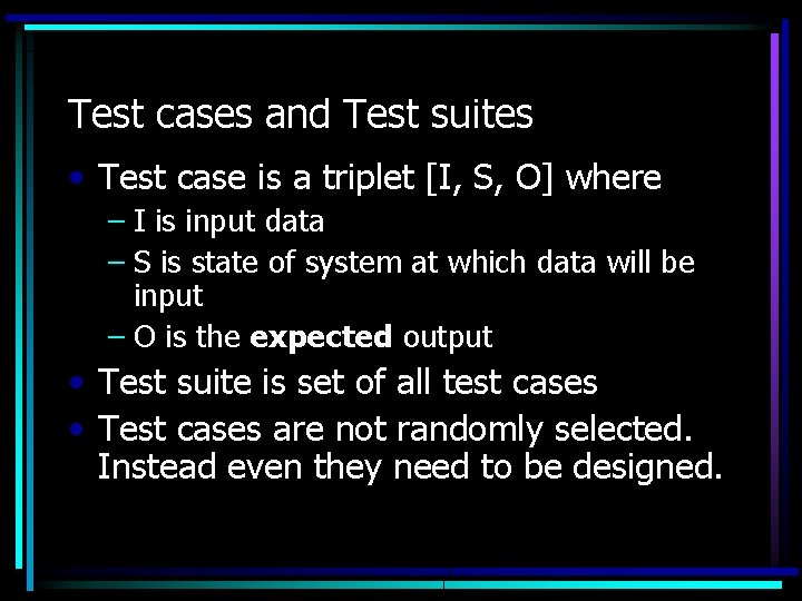 Test cases and Test suites • Test case is a triplet [I, S, O]