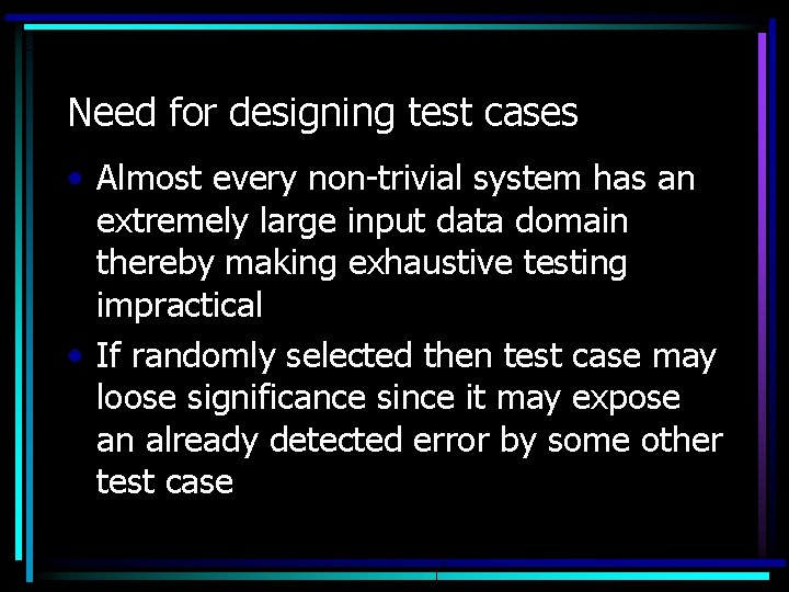 Need for designing test cases • Almost every non-trivial system has an extremely large