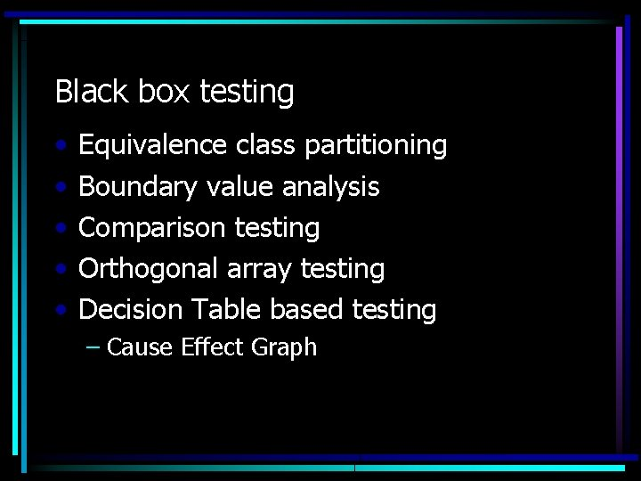 Black box testing • • • Equivalence class partitioning Boundary value analysis Comparison testing