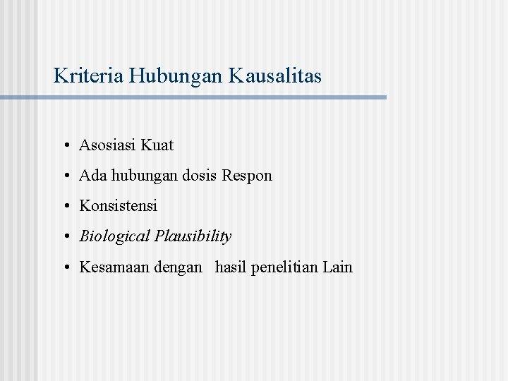 Kriteria Hubungan Kausalitas • Asosiasi Kuat • Ada hubungan dosis Respon • Konsistensi •