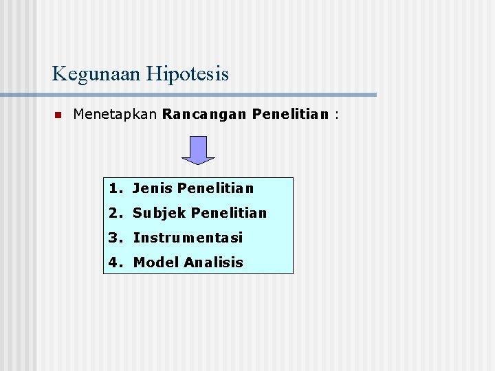 Kegunaan Hipotesis n Menetapkan Rancangan Penelitian : 1. Jenis Penelitian 2. Subjek Penelitian 3.