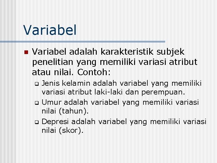 Variabel n Variabel adalah karakteristik subjek penelitian yang memiliki variasi atribut atau nilai. Contoh: