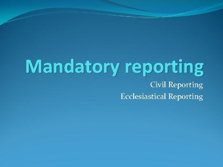 Mandatory reporting Civil Reporting Ecclesiastical Reporting