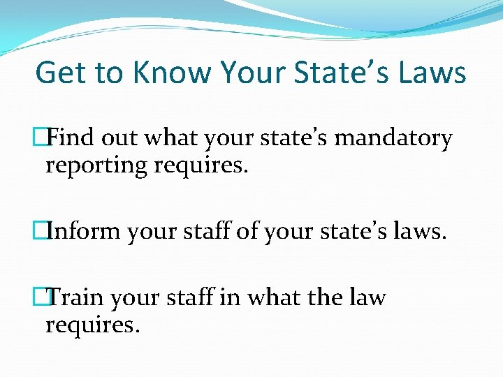 Get to Know Your State's Laws �Find out what your state's mandatory reporting requires.