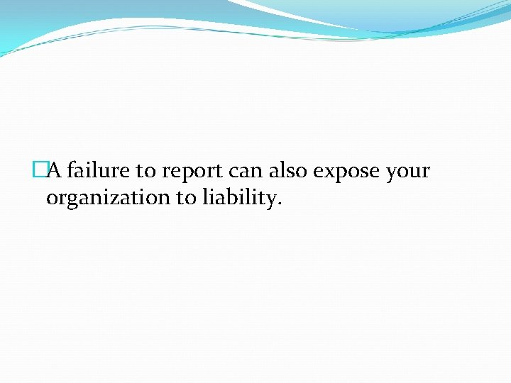 �A failure to report can also expose your organization to liability.