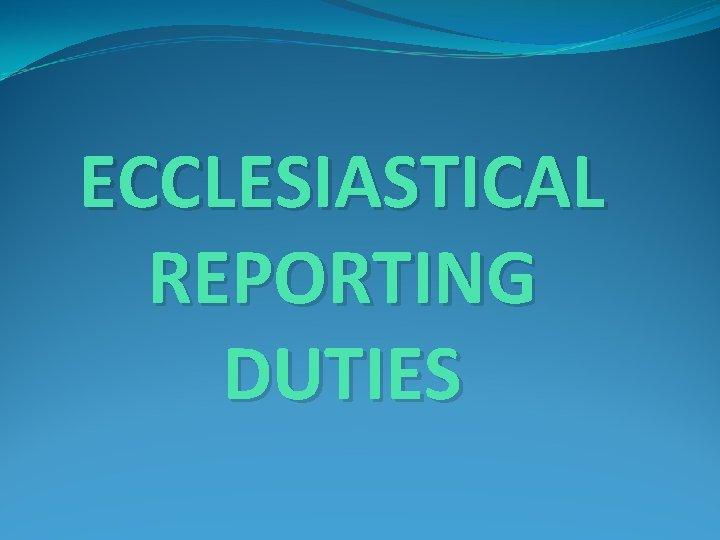 ECCLESIASTICAL REPORTING DUTIES
