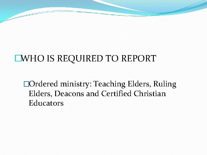 �WHO IS REQUIRED TO REPORT �Ordered ministry: Teaching Elders, Ruling Elders, Deacons and Certified