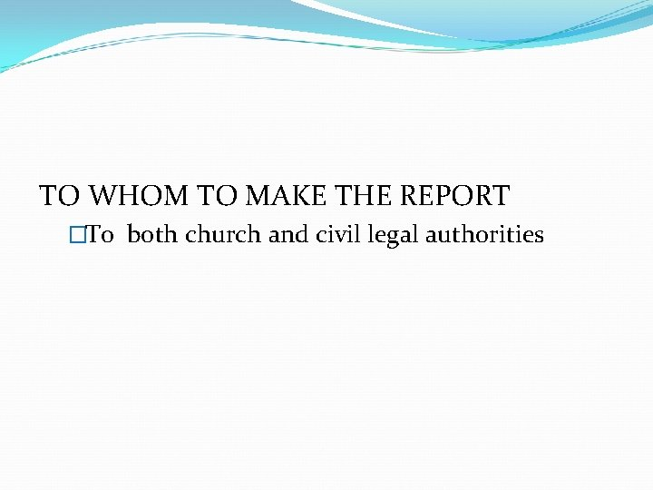 TO WHOM TO MAKE THE REPORT �To both church and civil legal authorities