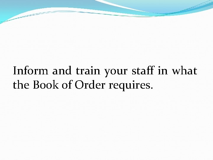 Inform and train your staff in what the Book of Order requires.