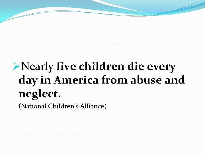 ØNearly five children die every day in America from abuse and neglect. (National Children's