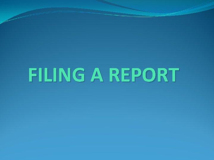 FILING A REPORT