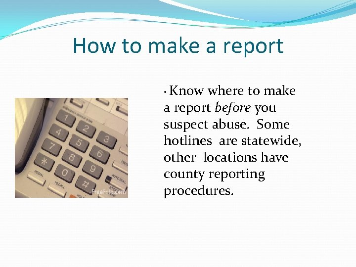 How to make a report • Know where to make a report before you