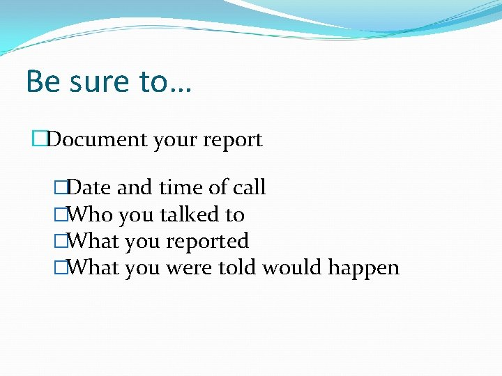 Be sure to… �Document your report �Date and time of call �Who you talked