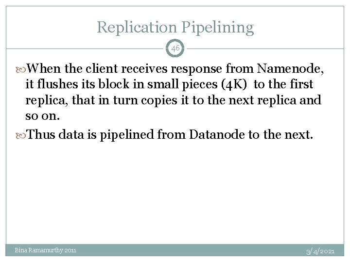 Replication Pipelining 46 When the client receives response from Namenode, it flushes its block