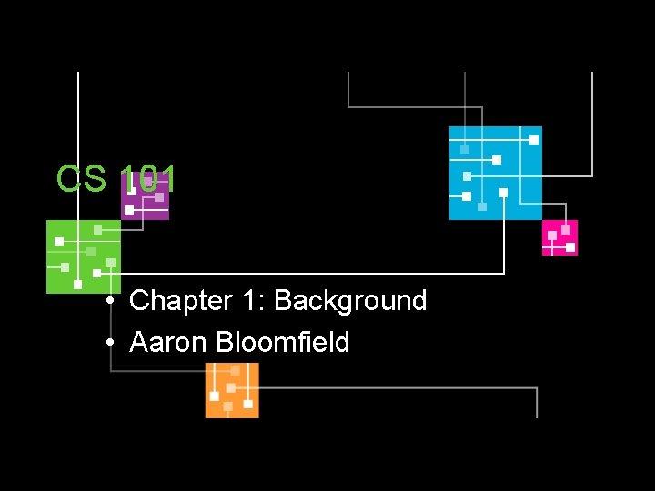 CS 101 • Chapter 1: Background • Aaron Bloomfield