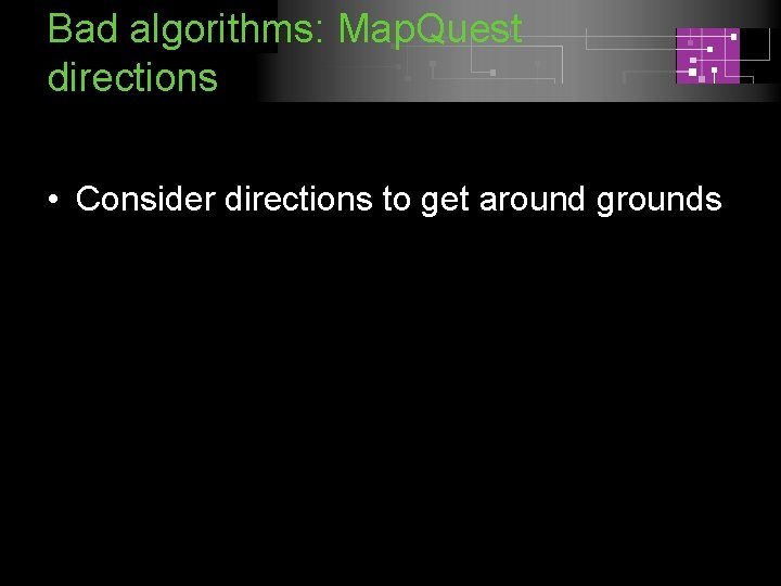 Bad algorithms: Map. Quest directions • Consider directions to get around grounds