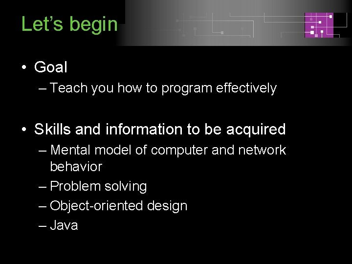 Let's begin • Goal – Teach you how to program effectively • Skills and