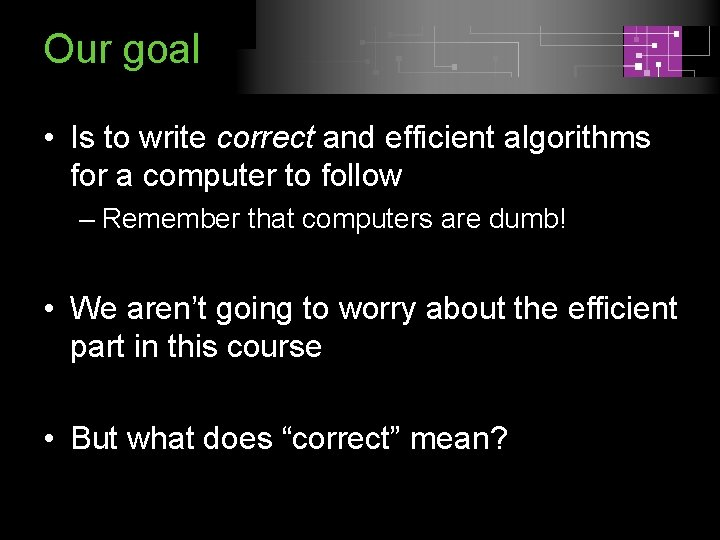 Our goal • Is to write correct and efficient algorithms for a computer to