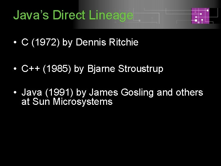 Java's Direct Lineage • C (1972) by Dennis Ritchie • C++ (1985) by Bjarne