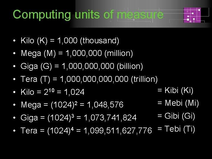 Computing units of measure • Kilo (K) = 1, 000 (thousand) • Mega (M)
