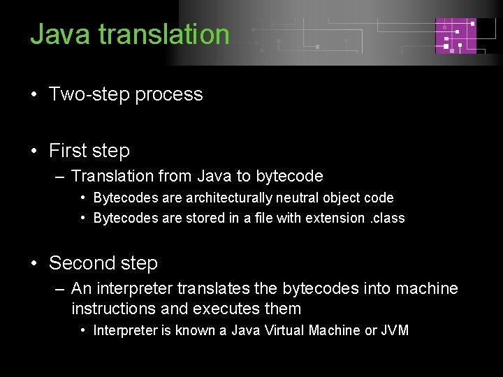 Java translation • Two-step process • First step – Translation from Java to bytecode