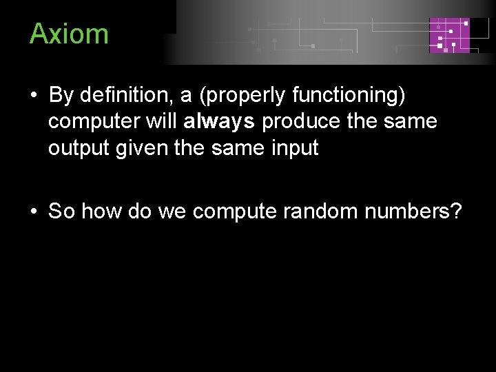 Axiom • By definition, a (properly functioning) computer will always produce the same output
