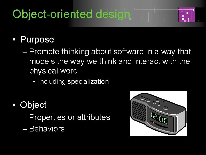 Object-oriented design • Purpose – Promote thinking about software in a way that models