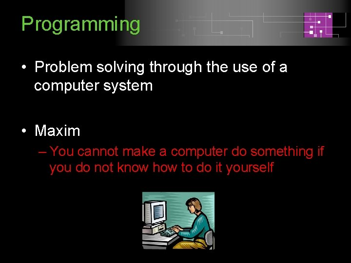 Programming • Problem solving through the use of a computer system • Maxim –