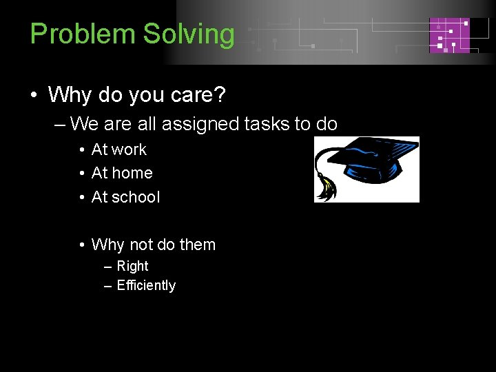 Problem Solving • Why do you care? – We are all assigned tasks to