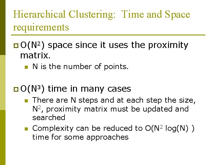 Hierarchical Clustering: Time and Space requirements p O(N 2) space since it uses the