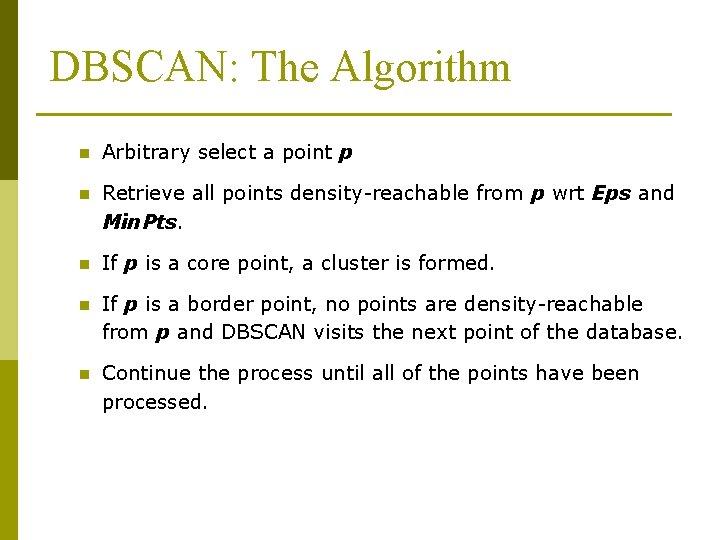 DBSCAN: The Algorithm n Arbitrary select a point p n Retrieve all points density-reachable