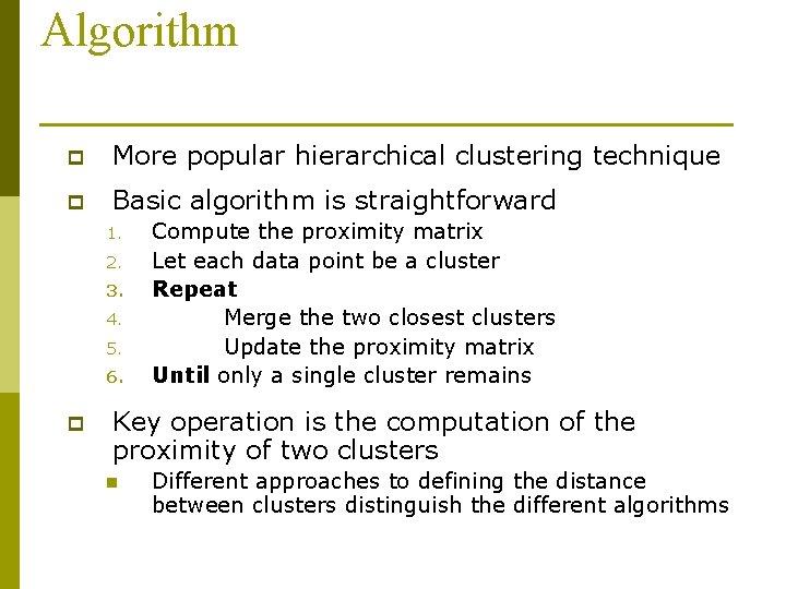 Algorithm p More popular hierarchical clustering technique p Basic algorithm is straightforward 1. 2.