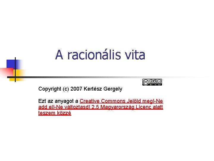 A racionális vita Copyright (c) 2007 Kertész Gergely Ezt az anyagot a Creative Commons