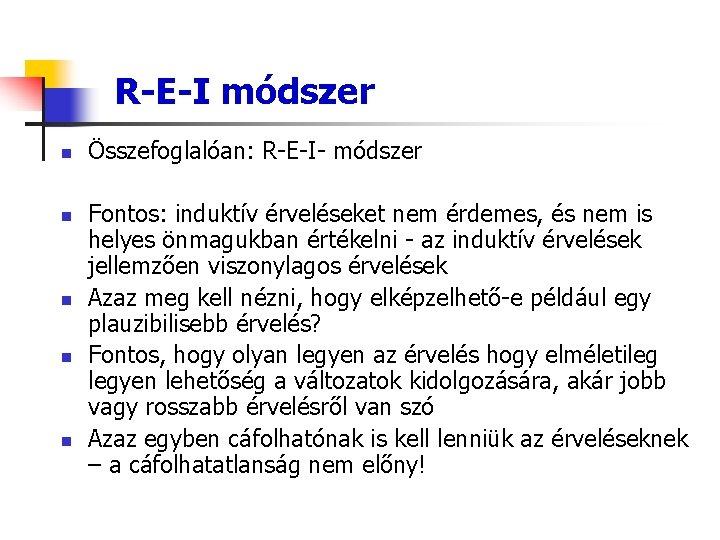 R-E-I módszer n n n Összefoglalóan: R-E-I- módszer Fontos: induktív érveléseket nem érdemes, és