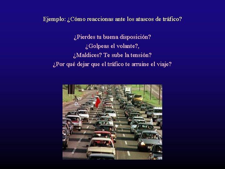 Ejemplo: ¿Cómo reaccionas ante los atascos de tráfico? ¿Pierdes tu buena disposición? ¿Golpeas el